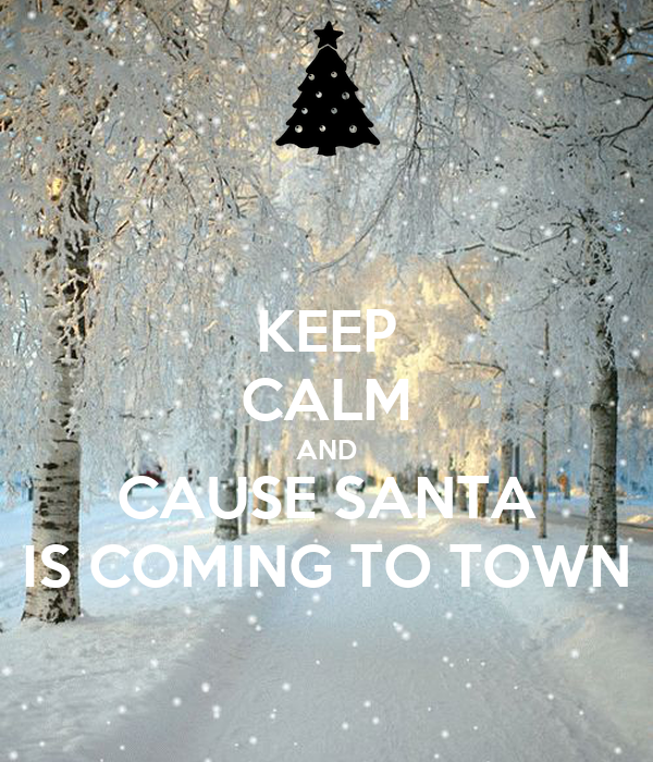 KEEP CALM AND CAUSE SANTA IS COMING TO TOWN