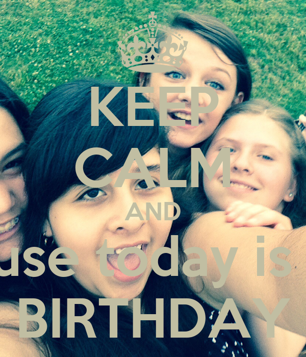 KEEP CALM AND Cause today is my BIRTHDAY