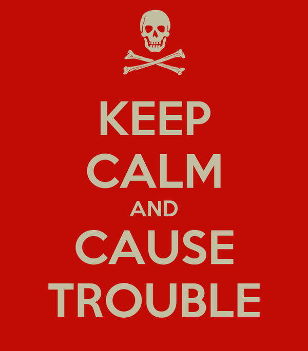 KEEP CALM AND CAUSE TROUBLE