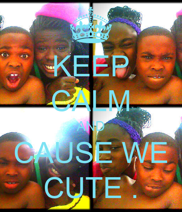 KEEP CALM AND CAUSE WE CUTE .