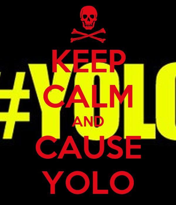 KEEP CALM AND CAUSE YOLO