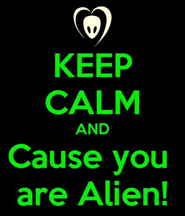 KEEP CALM AND Cause you  are Alien!