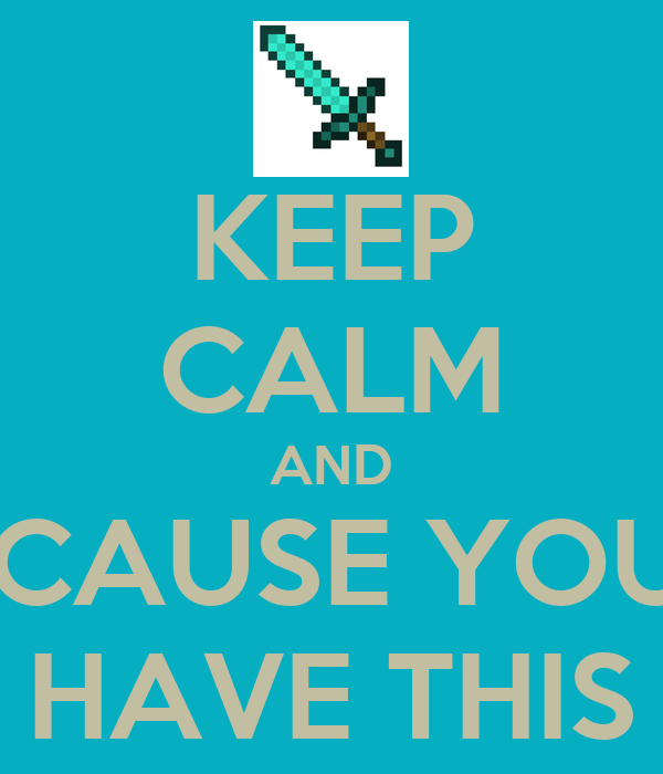 KEEP CALM AND 'CAUSE YOU HAVE THIS