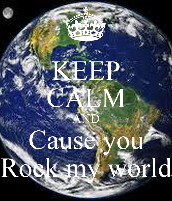KEEP CALM AND Cause you Rock my world