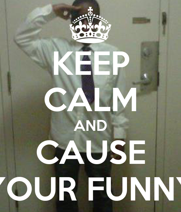 KEEP CALM AND CAUSE YOUR FUNNY