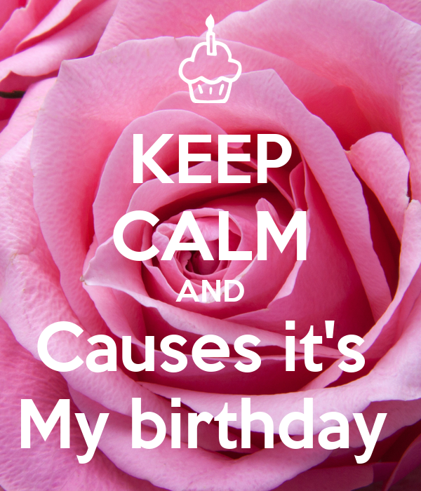 KEEP CALM AND Causes it's  My birthday