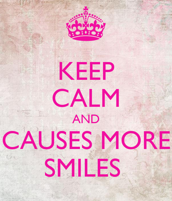 KEEP CALM AND CAUSES MORE SMILES