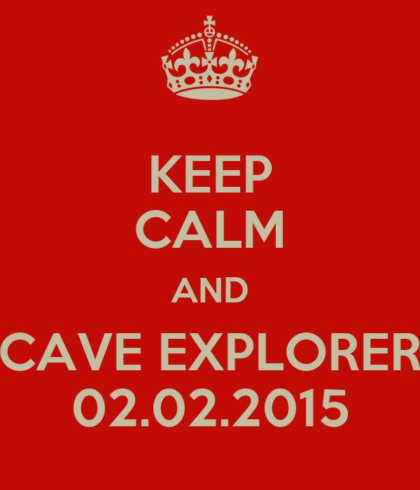 KEEP CALM AND CAVE EXPLORER 02.02.2015