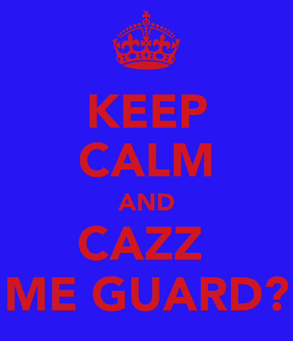 KEEP CALM AND CAZZ  ME GUARD?