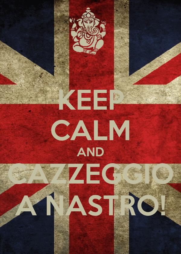 KEEP CALM AND CAZZEGGIO A NASTRO!