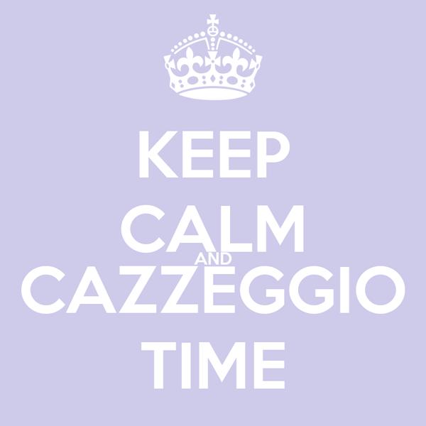 KEEP CALM AND CAZZEGGIO TIME
