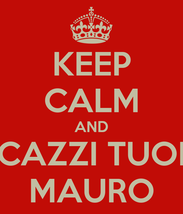 KEEP CALM AND CAZZI TUOI MAURO