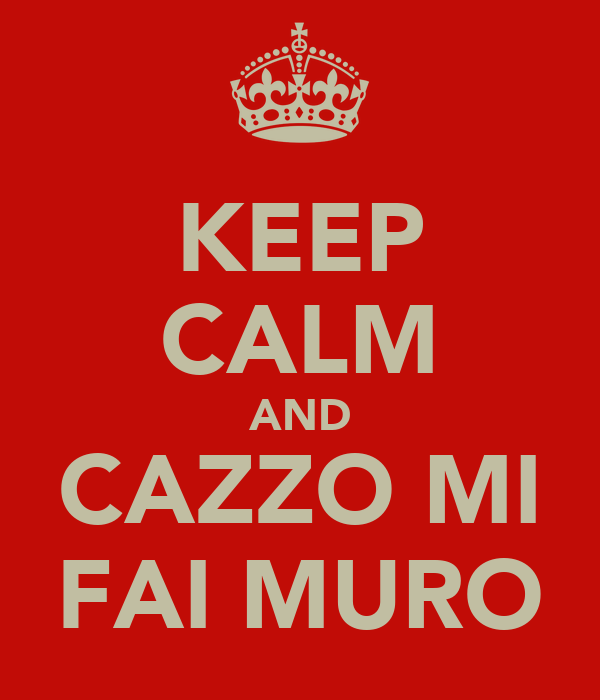 KEEP CALM AND CAZZO MI FAI MURO