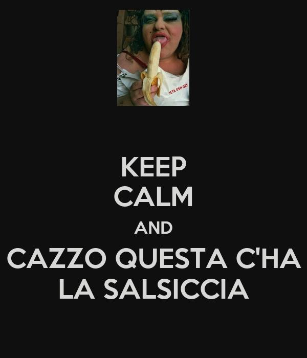 KEEP CALM AND CAZZO QUESTA C'HA LA SALSICCIA