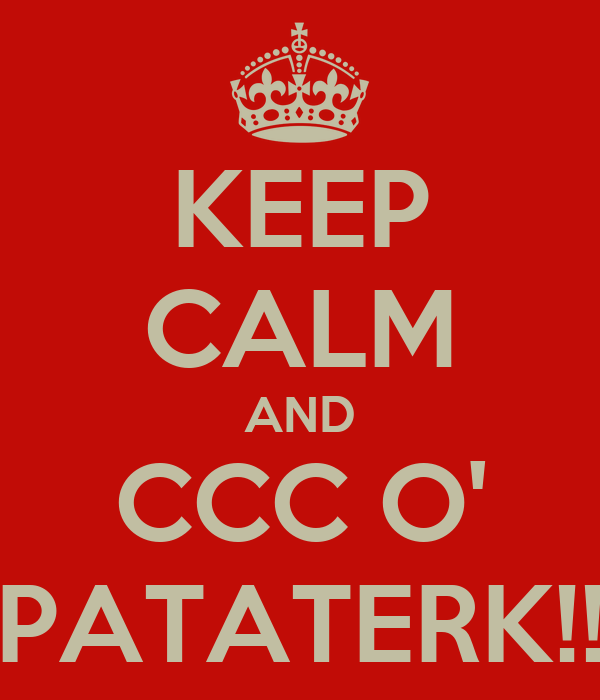 KEEP CALM AND CCC O' PATATERK!!