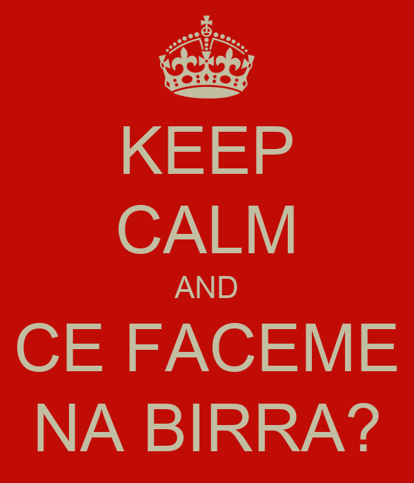 KEEP CALM AND CE FACEME NA BIRRA?