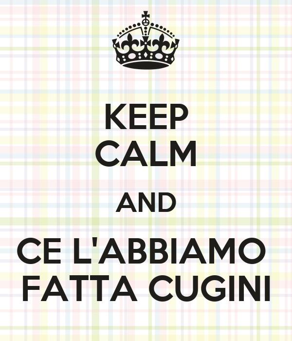 KEEP CALM AND CE L'ABBIAMO  FATTA CUGINI