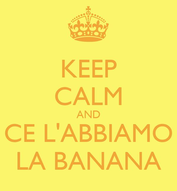 KEEP CALM AND CE L'ABBIAMO LA BANANA