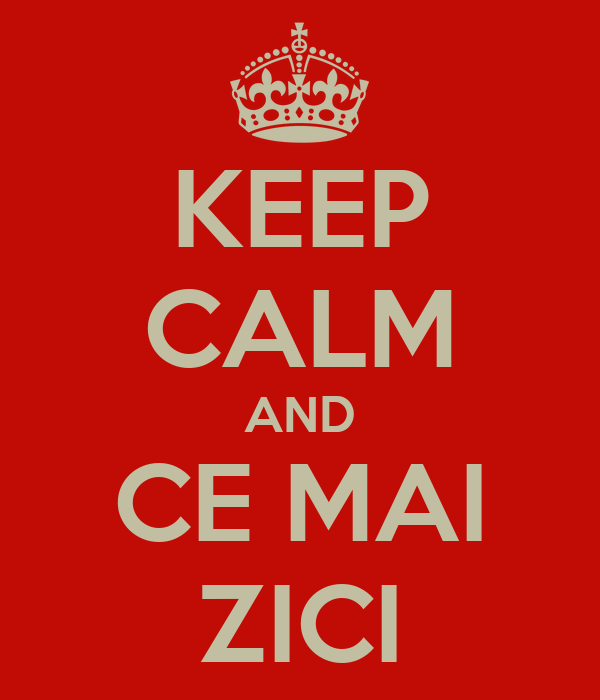 KEEP CALM AND CE MAI ZICI