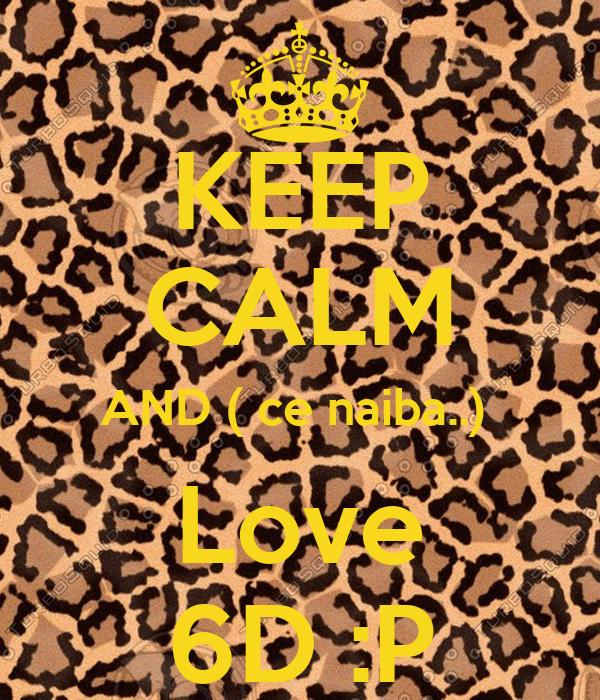 KEEP CALM AND ( ce naiba..)  Love 6D :P