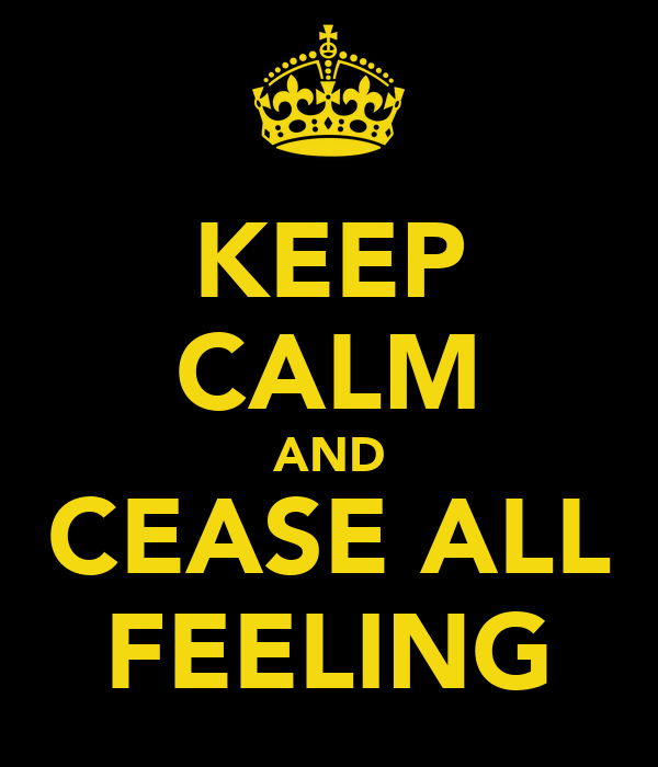 KEEP CALM AND CEASE ALL FEELING