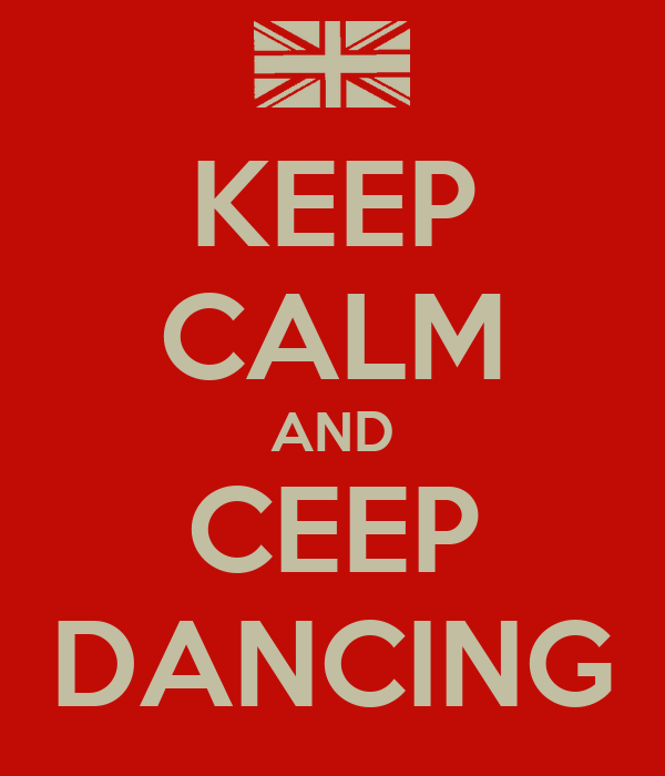 KEEP CALM AND CEEP DANCING