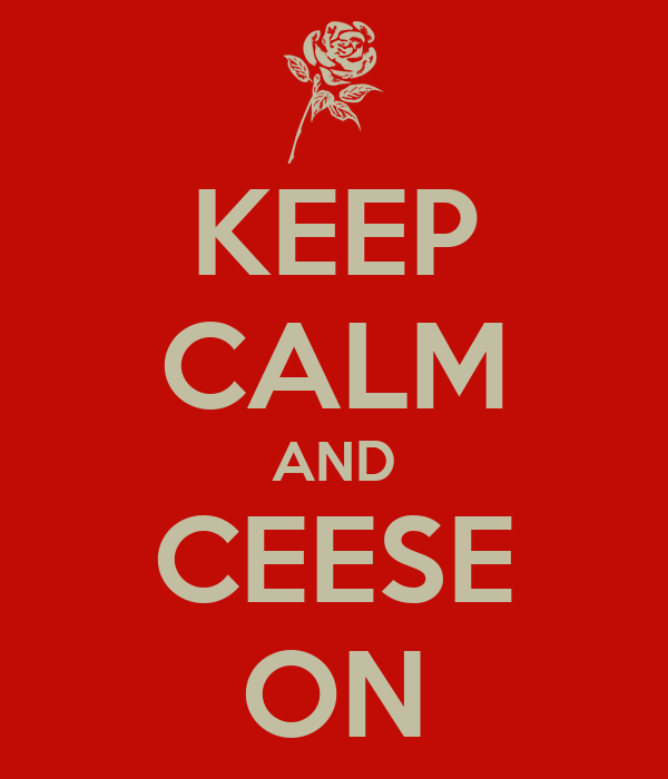 KEEP CALM AND CEESE ON