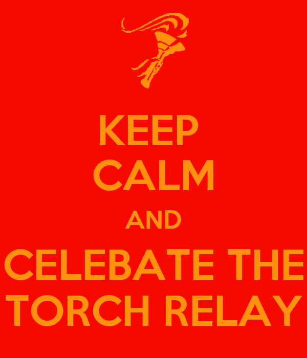KEEP  CALM AND CELEBATE THE TORCH RELAY
