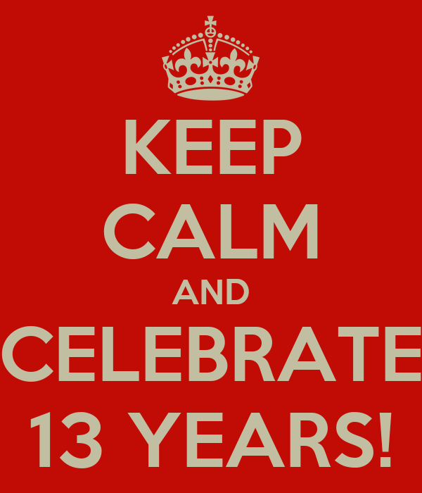 KEEP CALM AND CELEBRATE 13 YEARS!