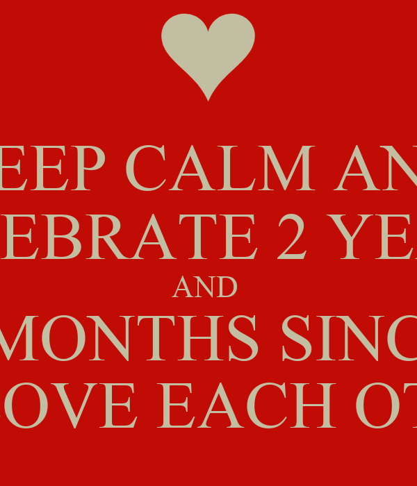 KEEP CALM AND CELEBRATE 2 YEARS AND  2 MONTHS SINCE  WE LOVE EACH OTHER