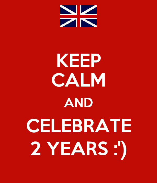 KEEP CALM AND CELEBRATE 2 YEARS :')