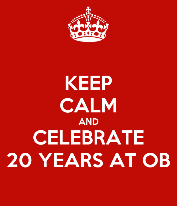 KEEP CALM AND CELEBRATE 20 YEARS AT OB