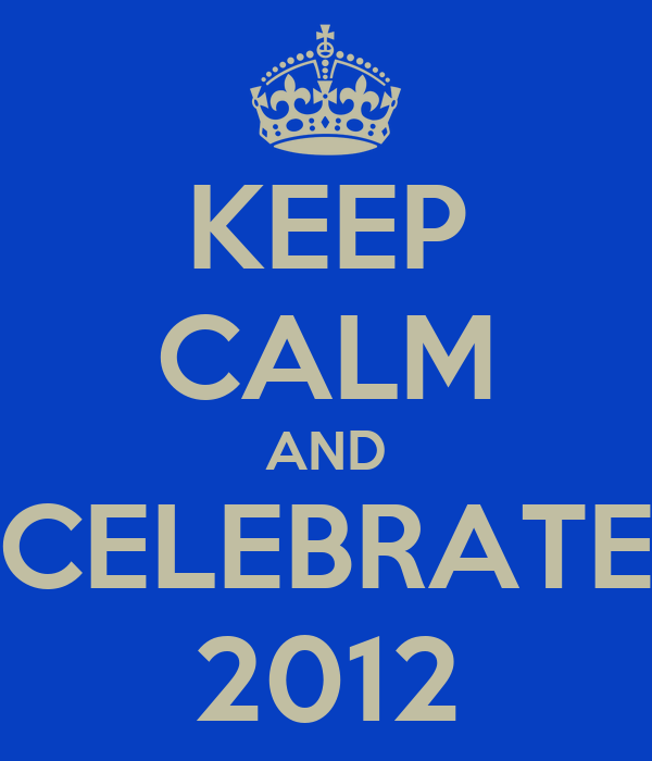 KEEP CALM AND CELEBRATE 2012