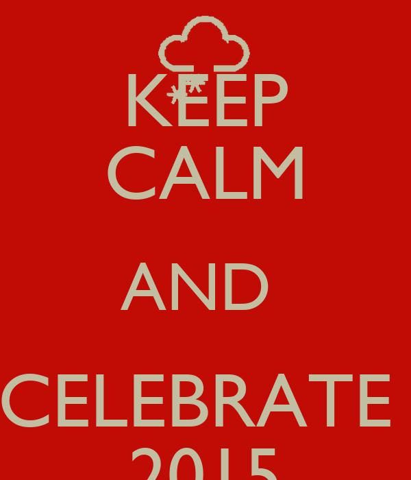 KEEP CALM AND  CELEBRATE  2015