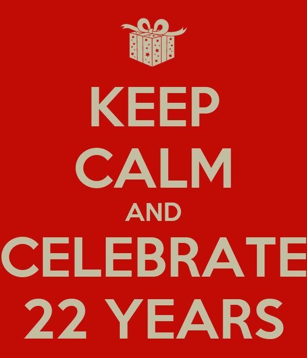 KEEP CALM AND CELEBRATE 22 YEARS