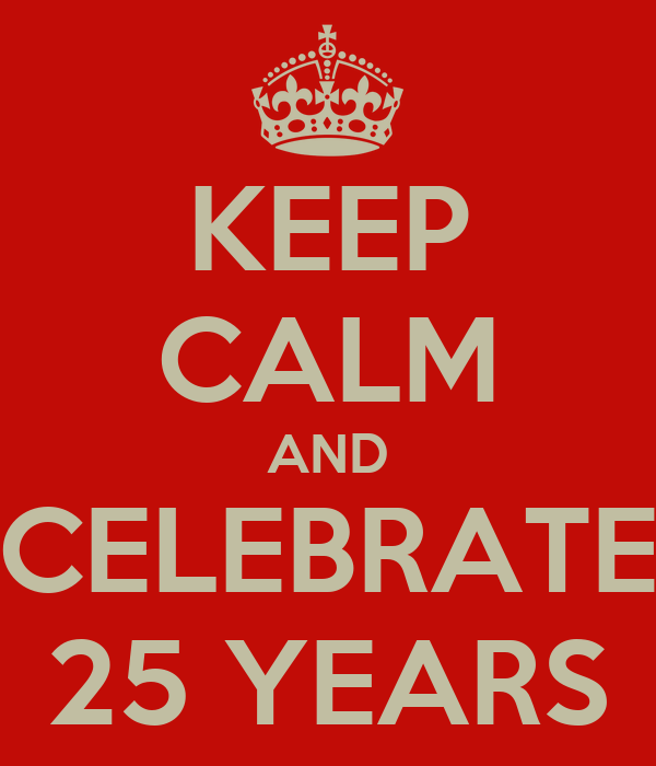 KEEP CALM AND CELEBRATE 25 YEARS