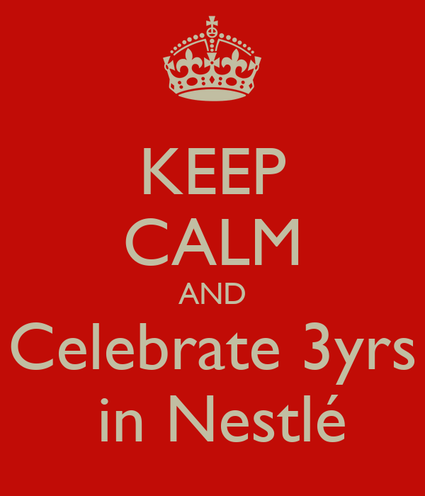 KEEP CALM AND Celebrate 3yrs  in Nestlé