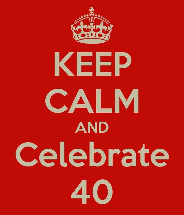 KEEP CALM AND Celebrate 40