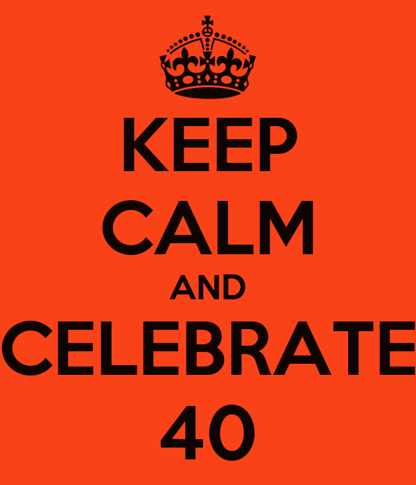 KEEP CALM AND CELEBRATE 40
