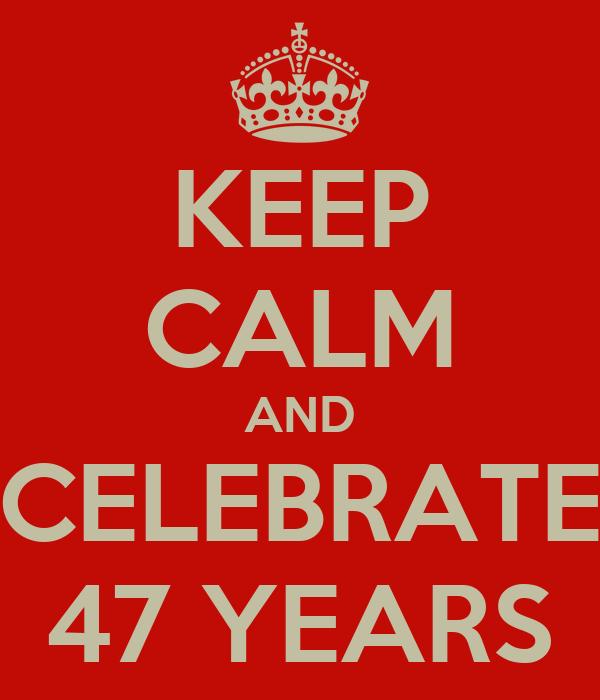 KEEP CALM AND CELEBRATE 47 YEARS