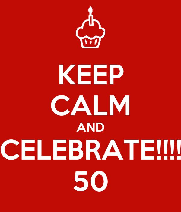 KEEP CALM AND CELEBRATE!!!! 50