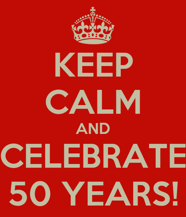 KEEP CALM AND CELEBRATE 50 YEARS!