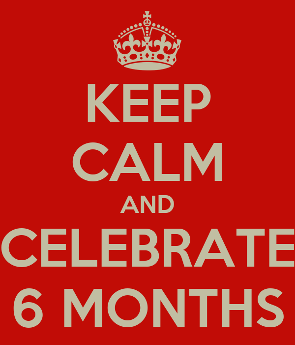 KEEP CALM AND CELEBRATE 6 MONTHS