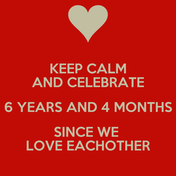 KEEP CALM AND CELEBRATE 6 YEARS AND 4 MONTHS SINCE WE  LOVE EACHOTHER