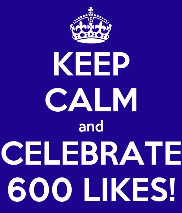 KEEP CALM and CELEBRATE 600 LIKES!