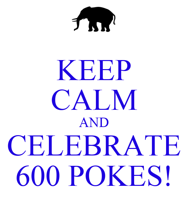KEEP CALM AND CELEBRATE 600 POKES!