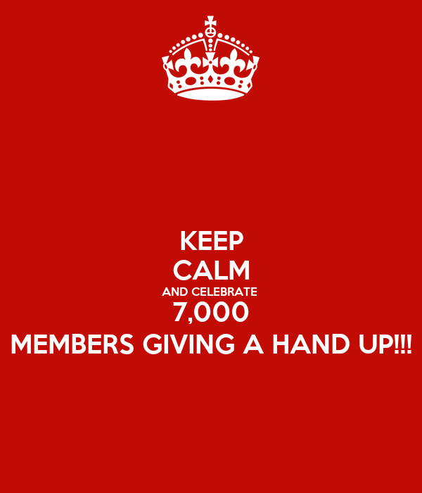 KEEP CALM AND CELEBRATE  7,000 MEMBERS GIVING A HAND UP!!!