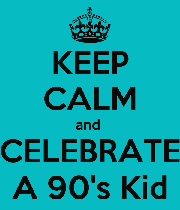 KEEP CALM and  CELEBRATE A 90's Kid