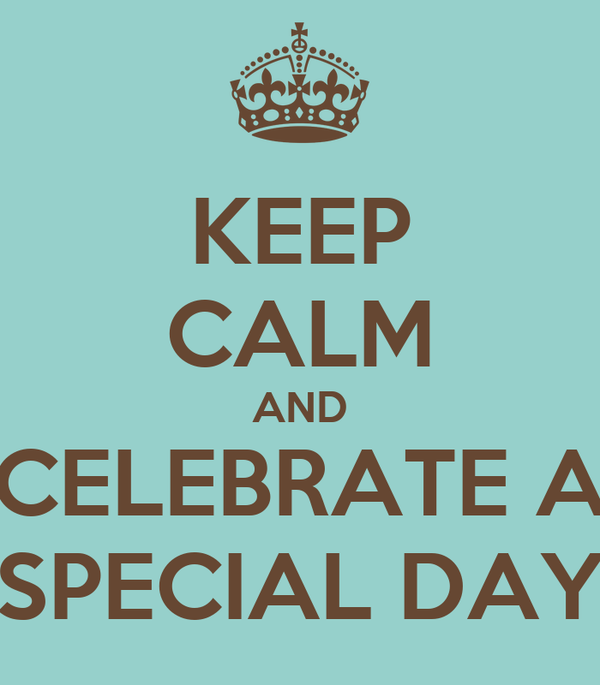 KEEP CALM AND CELEBRATE A SPECIAL DAY