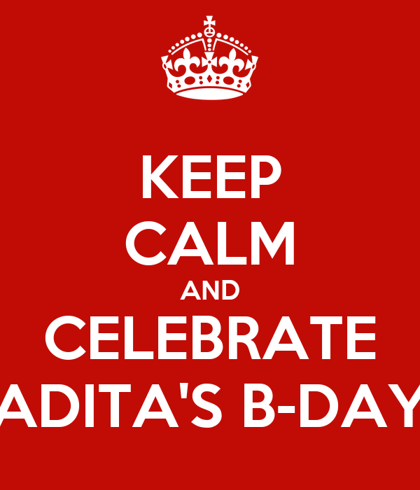 KEEP CALM AND CELEBRATE ADITA'S B-DAY